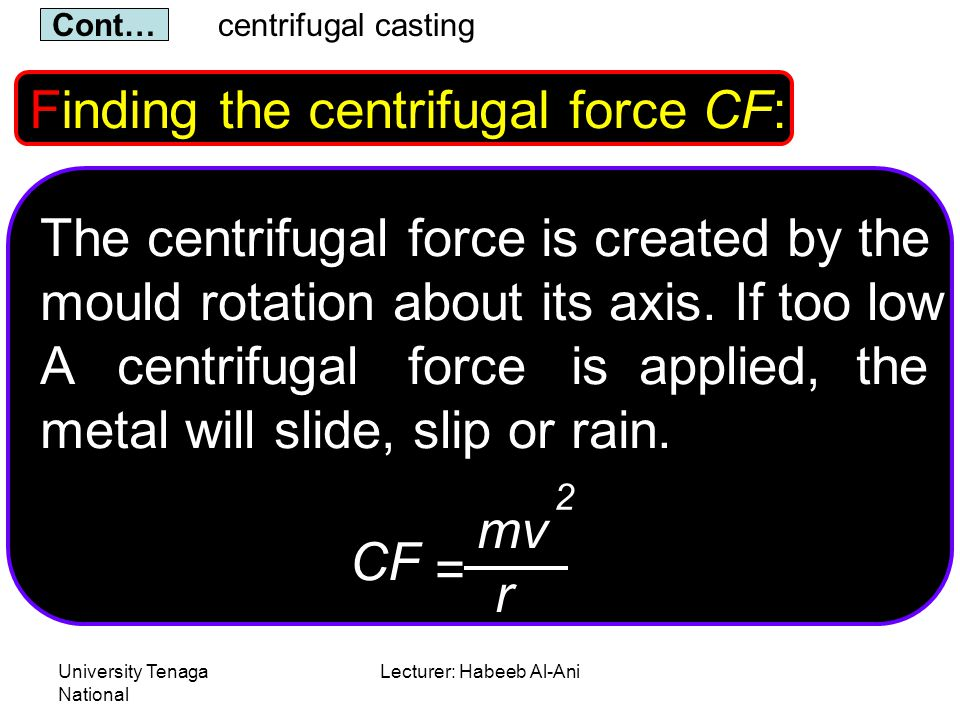 University Tenaga National Lecturer: Habeeb Al-Ani Finding the centrifugal force CF: The centrifugal force is created by the mould rotation about its axis.