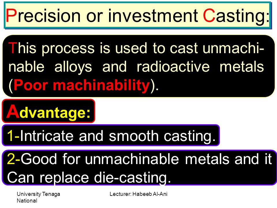 University Tenaga National Lecturer: Habeeb Al-Ani Precision or investment Casting : This process is used to cast unmachi- nable alloys and radioactiv