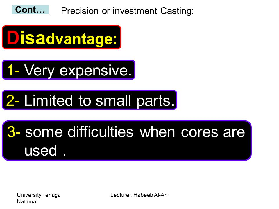 University Tenaga National Lecturer: Habeeb Al-Ani Precision or investment Casting: Disa dvantage: 1- Very expensive. Cont… 2- Limited to small parts.