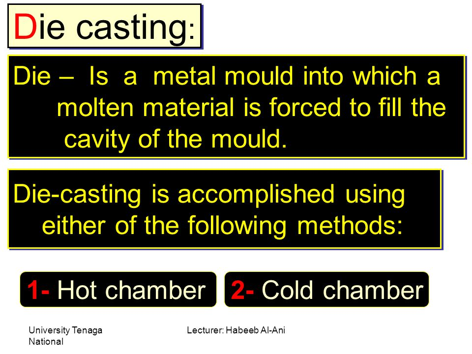 University Tenaga National Lecturer: Habeeb Al-Ani Die casting : Die – Is a metal mould into which a molten material is forced to fill the cavity of the mould.