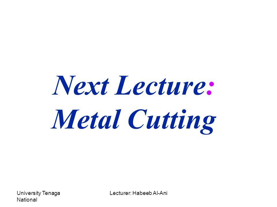 University Tenaga National Lecturer: Habeeb Al-Ani Next Lecture: Metal Cutting