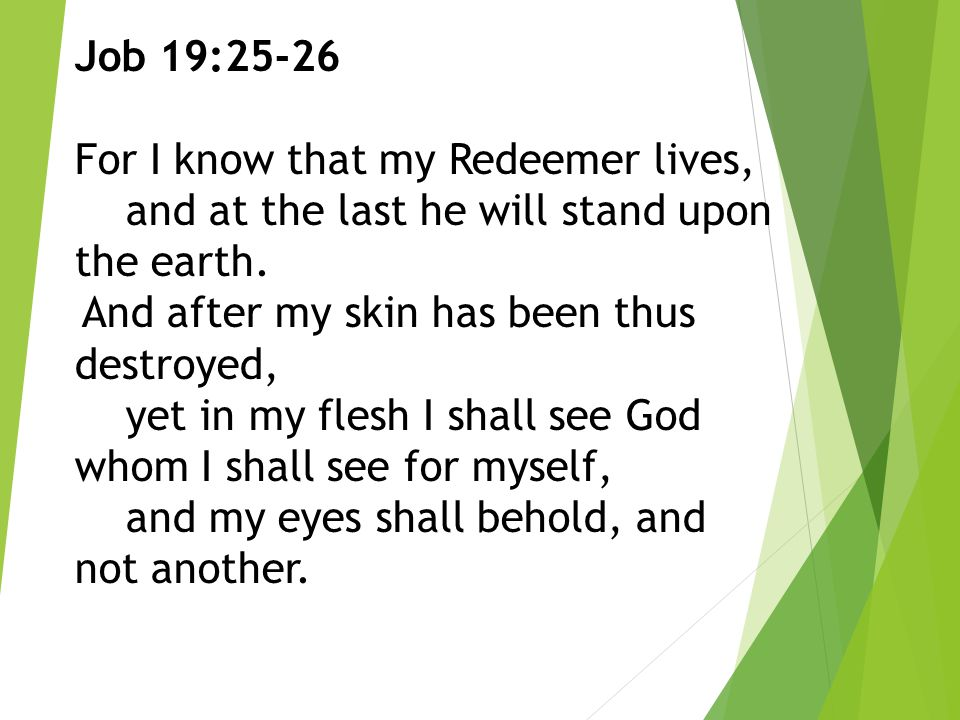 Job 19:25-26 For I know that my Redeemer lives, and at the last he will stand upon the earth.