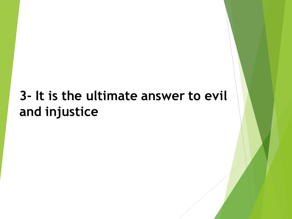 3- It is the ultimate answer to evil and injustice