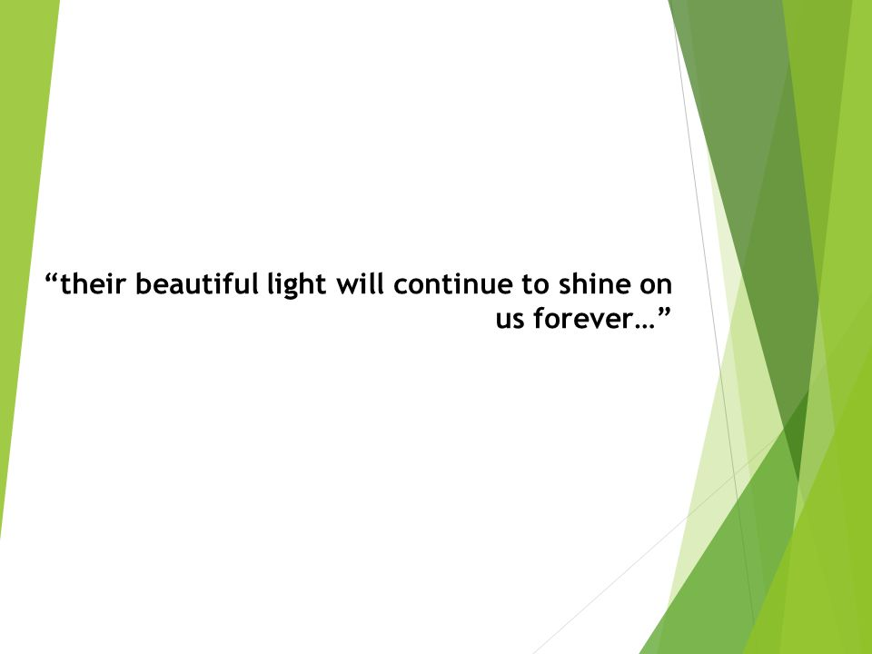 their beautiful light will continue to shine on us forever…