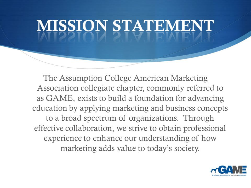 The Assumption College American Marketing Association collegiate chapter, commonly referred to as GAME, exists to build a foundation for advancing education by applying marketing and business concepts to a broad spectrum of organizations.