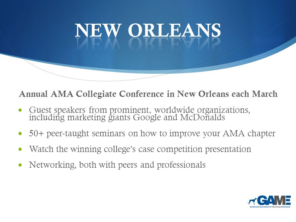 Annual AMA Collegiate Conference in New Orleans each March Guest speakers from prominent, worldwide organizations, including marketing giants Google and McDonalds 50+ peer-taught seminars on how to improve your AMA chapter Watch the winning college's case competition presentation Networking, both with peers and professionals