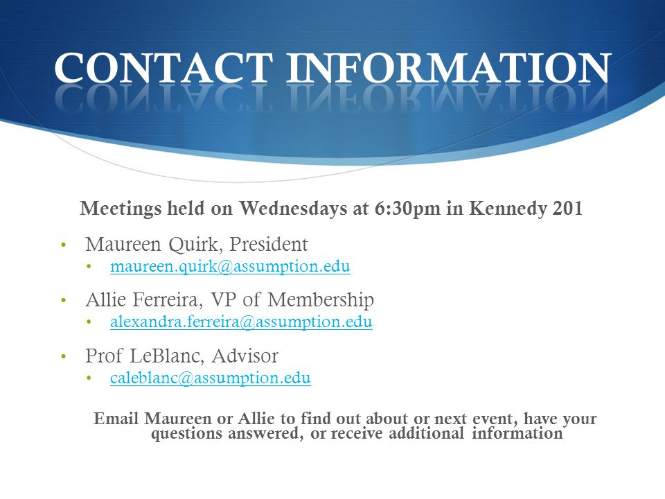 Meetings held on Wednesdays at 6:30pm in Kennedy 201 Maureen Quirk, President maureen.quirk@assumption.edu Allie Ferreira, VP of Membership alexandra.ferreira@assumption.edu Prof LeBlanc, Advisor caleblanc@assumption.edu Email Maureen or Allie to find out about or next event, have your questions answered, or receive additional information