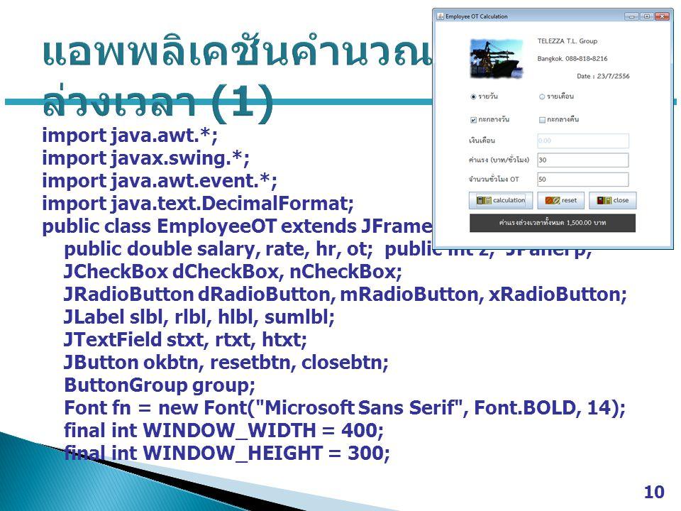 import java.awt.*; import javax.swing.*; import java.awt.event.*; import java.text.DecimalFormat; public class EmployeeOT extends JFrame { public double salary, rate, hr, ot; public int z; JPanel p; JCheckBox dCheckBox, nCheckBox; JRadioButton dRadioButton, mRadioButton, xRadioButton; JLabel slbl, rlbl, hlbl, sumlbl; JTextField stxt, rtxt, htxt; JButton okbtn, resetbtn, closebtn; ButtonGroup group; Font fn = new Font( Microsoft Sans Serif , Font.BOLD, 14); final int WINDOW_WIDTH = 400; final int WINDOW_HEIGHT = 300; 10