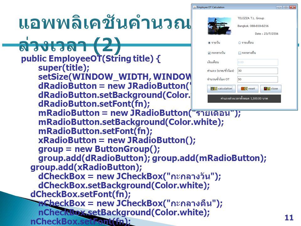 public EmployeeOT(String title) { super(title); setSize(WINDOW_WIDTH, WINDOW_HEIGHT); dRadioButton = new JRadioButton( รายวัน ); dRadioButton.setBackground(Color.white); dRadioButton.setFont(fn); mRadioButton = new JRadioButton( รายเดือน ); mRadioButton.setBackground(Color.white); mRadioButton.setFont(fn); xRadioButton = new JRadioButton(); group = new ButtonGroup(); group.add(dRadioButton); group.add(mRadioButton); group.add(xRadioButton); dCheckBox = new JCheckBox( กะกลางวัน ); dCheckBox.setBackground(Color.white); dCheckBox.setFont(fn); nCheckBox = new JCheckBox( กะกลางคืน ); nCheckBox.setBackground(Color.white); nCheckBox.setFont(fn); 11
