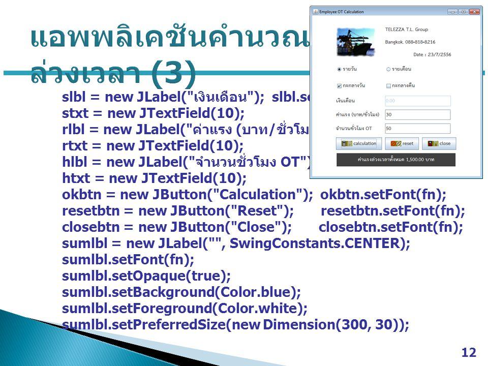 slbl = new JLabel( เงินเดือน ); slbl.setFont(fn); stxt = new JTextField(10); rlbl = new JLabel( ค่าแรง ( บาท / ชั่วโมง ) ); rlbl.setFont(fn); rtxt = new JTextField(10); hlbl = new JLabel( จำนวนชั่วโมง OT ); hlbl.setFont(fn); htxt = new JTextField(10); okbtn = new JButton( Calculation ); okbtn.setFont(fn); resetbtn = new JButton( Reset ); resetbtn.setFont(fn); closebtn = new JButton( Close ); closebtn.setFont(fn); sumlbl = new JLabel( , SwingConstants.CENTER); sumlbl.setFont(fn); sumlbl.setOpaque(true); sumlbl.setBackground(Color.blue); sumlbl.setForeground(Color.white); sumlbl.setPreferredSize(new Dimension(300, 30)); 12