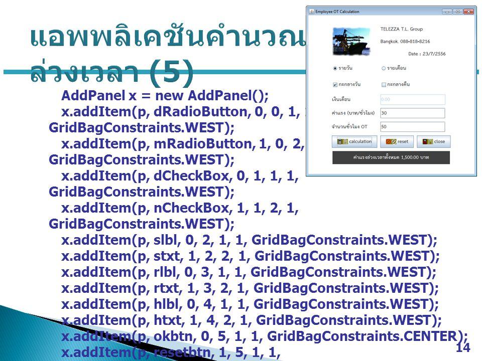 AddPanel x = new AddPanel(); x.addItem(p, dRadioButton, 0, 0, 1, 1, GridBagConstraints.WEST); x.addItem(p, mRadioButton, 1, 0, 2, 1, GridBagConstraints.WEST); x.addItem(p, dCheckBox, 0, 1, 1, 1, GridBagConstraints.WEST); x.addItem(p, nCheckBox, 1, 1, 2, 1, GridBagConstraints.WEST); x.addItem(p, slbl, 0, 2, 1, 1, GridBagConstraints.WEST); x.addItem(p, stxt, 1, 2, 2, 1, GridBagConstraints.WEST); x.addItem(p, rlbl, 0, 3, 1, 1, GridBagConstraints.WEST); x.addItem(p, rtxt, 1, 3, 2, 1, GridBagConstraints.WEST); x.addItem(p, hlbl, 0, 4, 1, 1, GridBagConstraints.WEST); x.addItem(p, htxt, 1, 4, 2, 1, GridBagConstraints.WEST); x.addItem(p, okbtn, 0, 5, 1, 1, GridBagConstraints.CENTER); x.addItem(p, resetbtn, 1, 5, 1, 1, GridBagConstraints.CENTER); x.addItem(p, closebtn, 2, 5, 1, 1, GridBagConstraints.CENTER); x.addItem(p, sumlbl, 0, 6, 3, 1, GridBagConstraints.CENTER); add(p); } 14