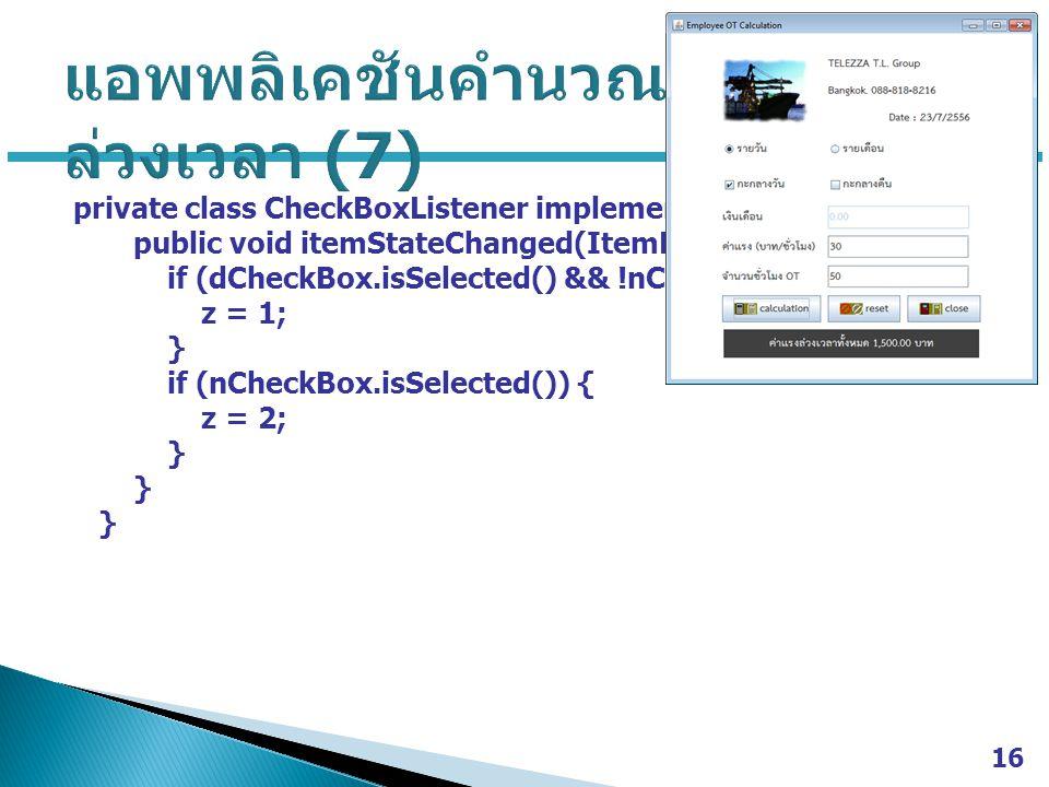 private class CheckBoxListener implements ItemListener { public void itemStateChanged(ItemEvent e) { if (dCheckBox.isSelected() && !nCheckBox.isSelected()) { z = 1; } if (nCheckBox.isSelected()) { z = 2; } 16