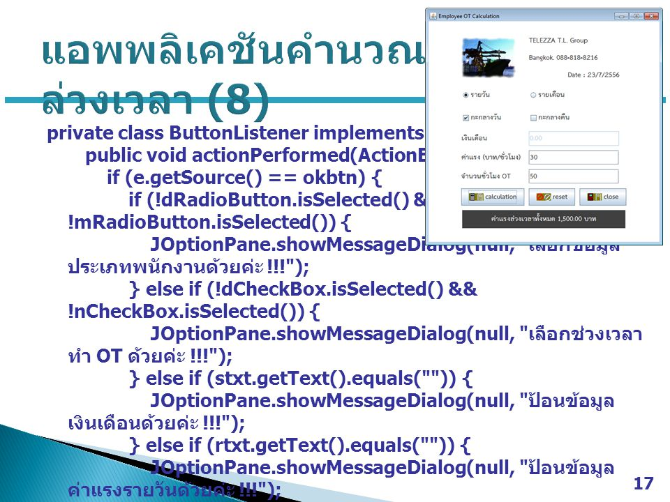 private class ButtonListener implements ActionListener { public void actionPerformed(ActionEvent e) { if (e.getSource() == okbtn) { if (!dRadioButton.isSelected() && !mRadioButton.isSelected()) { JOptionPane.showMessageDialog(null, เลือกข้อมูล ประเภทพนักงานด้วยค่ะ !!! ); } else if (!dCheckBox.isSelected() && !nCheckBox.isSelected()) { JOptionPane.showMessageDialog(null, เลือกช่วงเวลา ทำ OT ด้วยค่ะ !!! ); } else if (stxt.getText().equals( )) { JOptionPane.showMessageDialog(null, ป้อนข้อมูล เงินเดือนด้วยค่ะ !!! ); } else if (rtxt.getText().equals( )) { JOptionPane.showMessageDialog(null, ป้อนข้อมูล ค่าแรงรายวันด้วยค่ะ !!! ); } else if (htxt.getText().equals( )) { JOptionPane.showMessageDialog(null, ป้อนข้อมูล จำนวนชั่วโมง OT ด้วยค่ะ !!! ); } 17