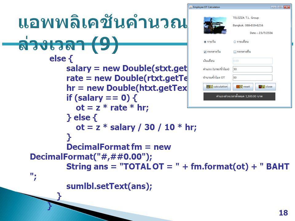else { salary = new Double(stxt.getText()); rate = new Double(rtxt.getText()); hr = new Double(htxt.getText()); if (salary == 0) { ot = z * rate * hr; } else { ot = z * salary / 30 / 10 * hr; } DecimalFormat fm = new DecimalFormat( #,##0.00 ); String ans = TOTAL OT = + fm.format(ot) + BAHT ; sumlbl.setText(ans); } 18