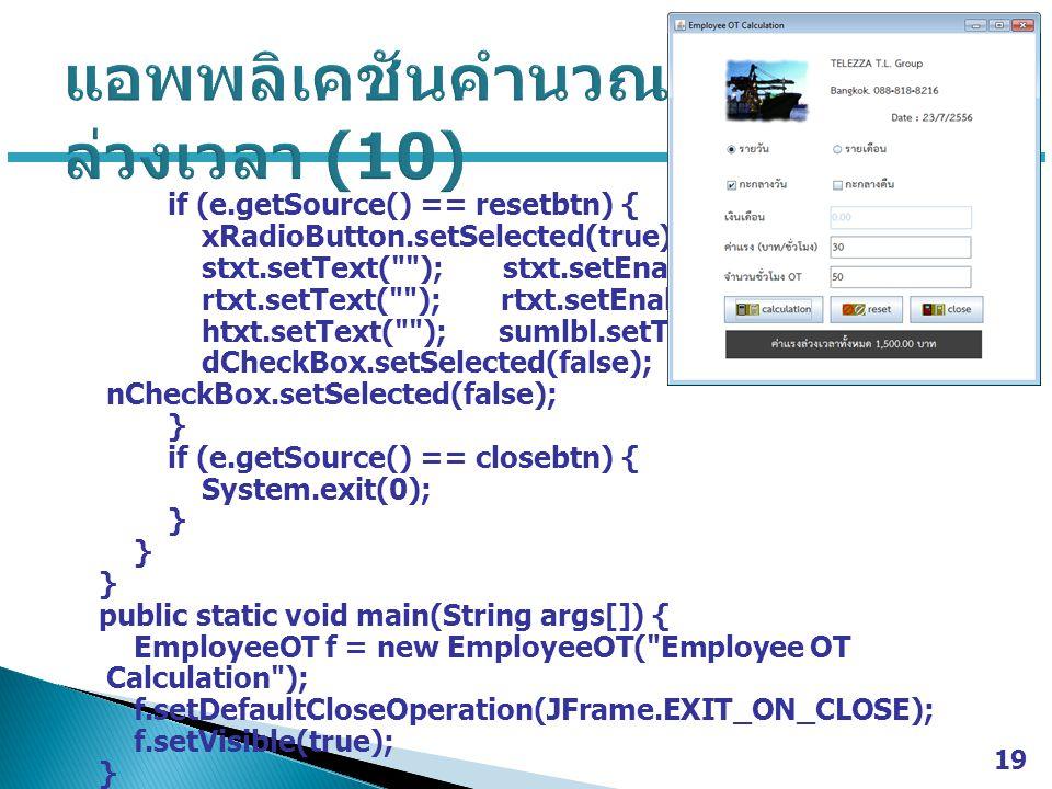 if (e.getSource() == resetbtn) { xRadioButton.setSelected(true); stxt.setText( ); stxt.setEnabled(true); rtxt.setText( ); rtxt.setEnabled(true); htxt.setText( ); sumlbl.setText( ); dCheckBox.setSelected(false); nCheckBox.setSelected(false); } if (e.getSource() == closebtn) { System.exit(0); } public static void main(String args[]) { EmployeeOT f = new EmployeeOT( Employee OT Calculation ); f.setDefaultCloseOperation(JFrame.EXIT_ON_CLOSE); f.setVisible(true); } 19