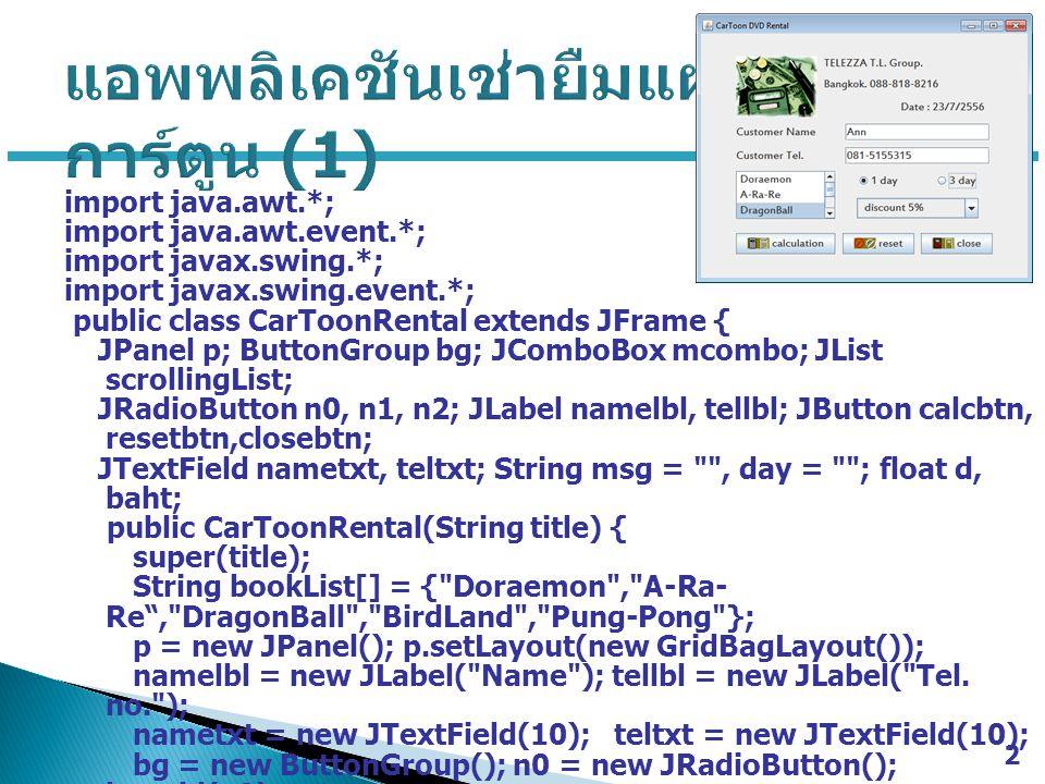 import java.awt.*; import java.awt.event.*; import javax.swing.*; import javax.swing.event.*; public class CarToonRental extends JFrame { JPanel p; ButtonGroup bg; JComboBox mcombo; JList scrollingList; JRadioButton n0, n1, n2; JLabel namelbl, tellbl; JButton calcbtn, resetbtn,closebtn; JTextField nametxt, teltxt; String msg = , day = ; float d, baht; public CarToonRental(String title) { super(title); String bookList[] = { Doraemon , A-Ra- Re , DragonBall , BirdLand , Pung-Pong }; p = new JPanel(); p.setLayout(new GridBagLayout()); namelbl = new JLabel( Name ); tellbl = new JLabel( Tel.