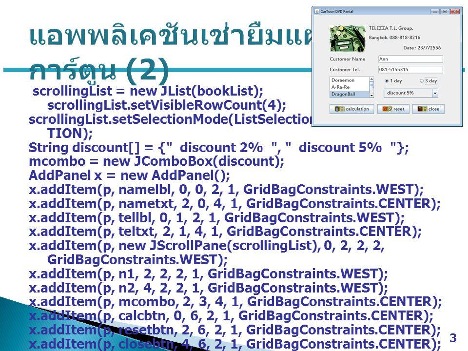 scrollingList = new JList(bookList); scrollingList.setVisibleRowCount(4); scrollingList.setSelectionMode(ListSelectionModel.SINGLE_SELEC TION); String discount[] = { discount 2% , discount 5% }; mcombo = new JComboBox(discount); AddPanel x = new AddPanel(); x.addItem(p, namelbl, 0, 0, 2, 1, GridBagConstraints.WEST); x.addItem(p, nametxt, 2, 0, 4, 1, GridBagConstraints.CENTER); x.addItem(p, tellbl, 0, 1, 2, 1, GridBagConstraints.WEST); x.addItem(p, teltxt, 2, 1, 4, 1, GridBagConstraints.CENTER); x.addItem(p, new JScrollPane(scrollingList), 0, 2, 2, 2, GridBagConstraints.WEST); x.addItem(p, n1, 2, 2, 2, 1, GridBagConstraints.WEST); x.addItem(p, n2, 4, 2, 2, 1, GridBagConstraints.WEST); x.addItem(p, mcombo, 2, 3, 4, 1, GridBagConstraints.CENTER); x.addItem(p, calcbtn, 0, 6, 2, 1, GridBagConstraints.CENTER); x.addItem(p, resetbtn, 2, 6, 2, 1, GridBagConstraints.CENTER); x.addItem(p, closebtn, 4, 6, 2, 1, GridBagConstraints.CENTER); 3