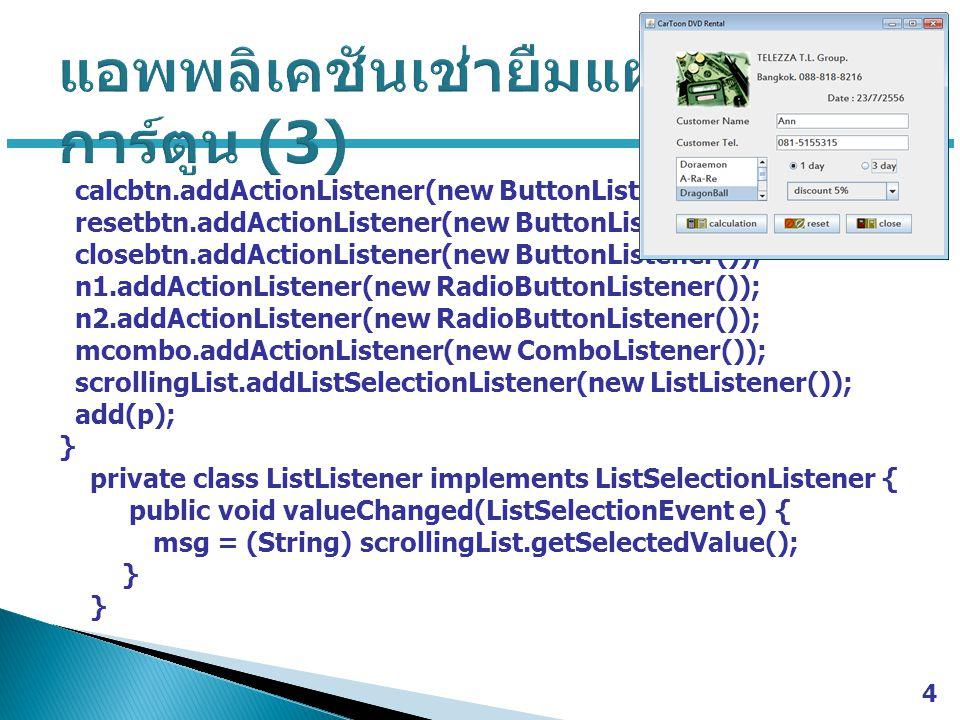 calcbtn.addActionListener(new ButtonListener()); resetbtn.addActionListener(new ButtonListener()); closebtn.addActionListener(new ButtonListener()); n