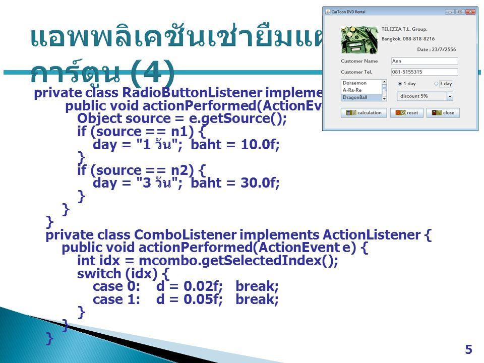 private class RadioButtonListener implements ActionListener { public void actionPerformed(ActionEvent e) { Object source = e.getSource(); if (source == n1) { day = 1 วัน ; baht = 10.0f; } if (source == n2) { day = 3 วัน ; baht = 30.0f; } private class ComboListener implements ActionListener { public void actionPerformed(ActionEvent e) { int idx = mcombo.getSelectedIndex(); switch (idx) { case 0: d = 0.02f; break; case 1: d = 0.05f; break; } 5
