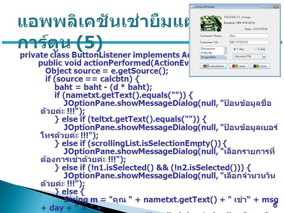 private class ButtonListener implements ActionListener { public void actionPerformed(ActionEvent e) { Object source = e.getSource(); if (source == calcbtn) { baht = baht - (d * baht); if (nametxt.getText().equals( )) { JOptionPane.showMessageDialog(null, ป้อนข้อมูลชื่อ ด้วยค่ะ !!! ); } else if (teltxt.getText().equals( )) { JOptionPane.showMessageDialog(null, ป้อนข้อมูลเบอร์ โทรด้วยค่ะ !!! ); } else if (scrollingList.isSelectionEmpty()) { JOptionPane.showMessageDialog(null, เลือกรายการที่ ต้องการเช่าด้วยค่ะ !!! ); } else if (!n1.isSelected() && (!n2.isSelected())) { JOptionPane.showMessageDialog(null, เลือกจำนวนวัน ด้วยค่ะ !!! ); } else { String m = คุณ + nametxt.getText() + เช่า + msg + day + = + new Float(baht).toString() + บาท ; JOptionPane.showMessageDialog(null, m); } 6