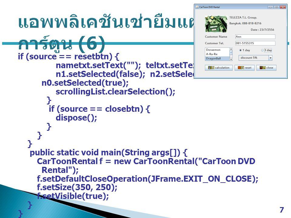 if (source == resetbtn) { nametxt.setText( ); teltxt.setText( ); n1.setSelected(false); n2.setSelected(false); n0.setSelected(true); scrollingList.clearSelection(); } if (source == closebtn) { dispose(); } public static void main(String args[]) { CarToonRental f = new CarToonRental( CarToon DVD Rental ); f.setDefaultCloseOperation(JFrame.EXIT_ON_CLOSE); f.setSize(350, 250); f.setVisible(true); } 7