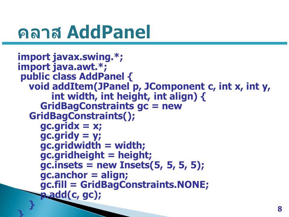 import javax.swing.*; import java.awt.*; public class AddPanel { void addItem(JPanel p, JComponent c, int x, int y, int width, int height, int align) { GridBagConstraints gc = new GridBagConstraints(); gc.gridx = x; gc.gridy = y; gc.gridwidth = width; gc.gridheight = height; gc.insets = new Insets(5, 5, 5, 5); gc.anchor = align; gc.fill = GridBagConstraints.NONE; p.add(c, gc); } 8