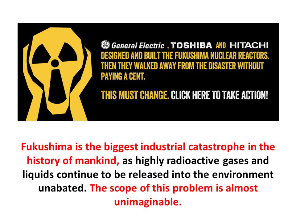 Fukushima is the biggest industrial catastrophe in the history of mankind, as highly radioactive gases and liquids continue to be released into the environment unabated.