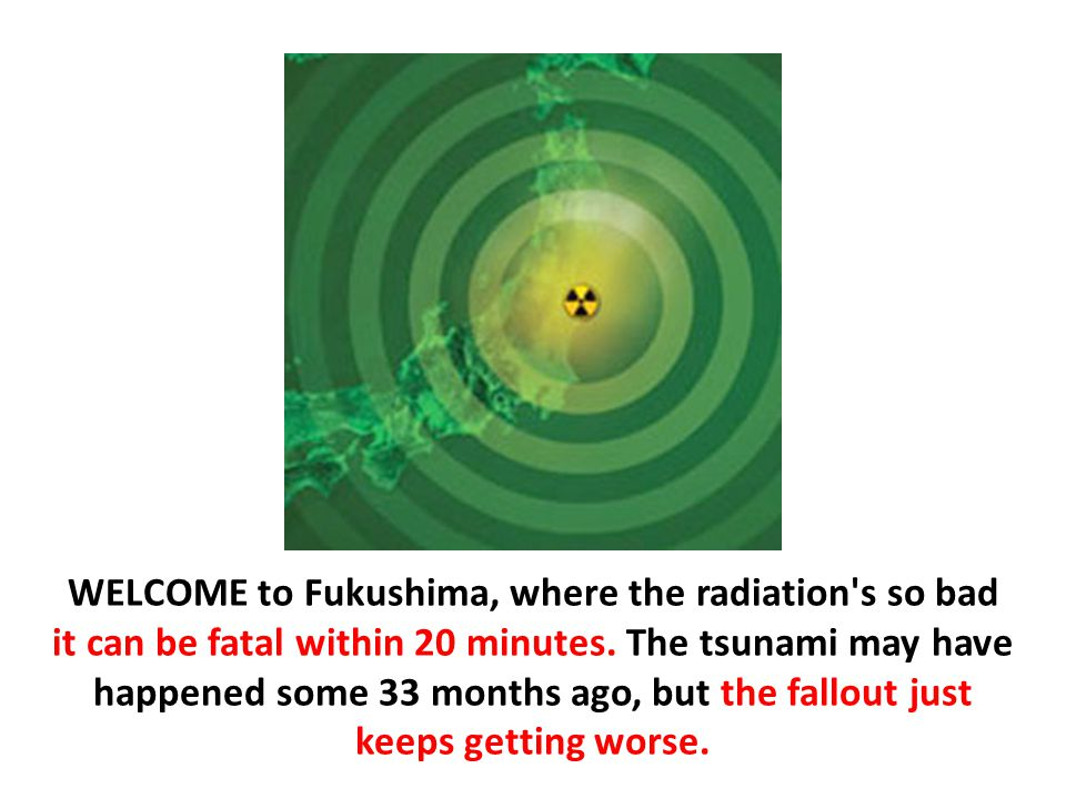 WELCOME to Fukushima, where the radiation s so bad it can be fatal within 20 minutes.