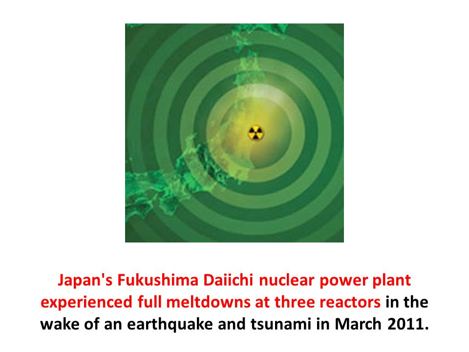 Japan s Fukushima Daiichi nuclear power plant experienced full meltdowns at three reactors in the wake of an earthquake and tsunami in March 2011.