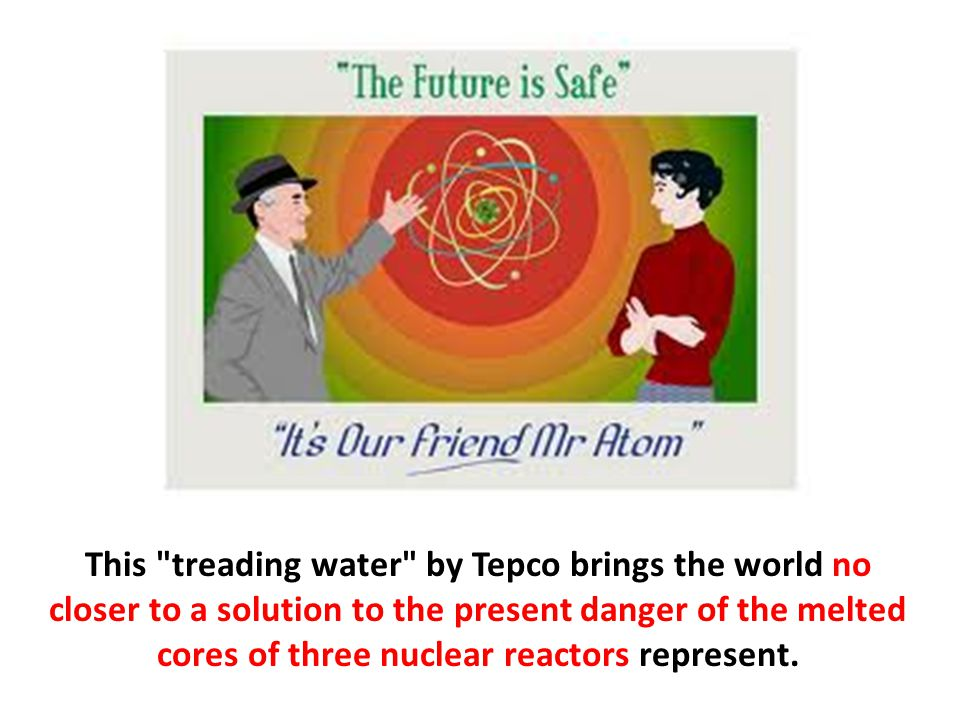 This treading water by Tepco brings the world no closer to a solution to the present danger of the melted cores of three nuclear reactors represent.