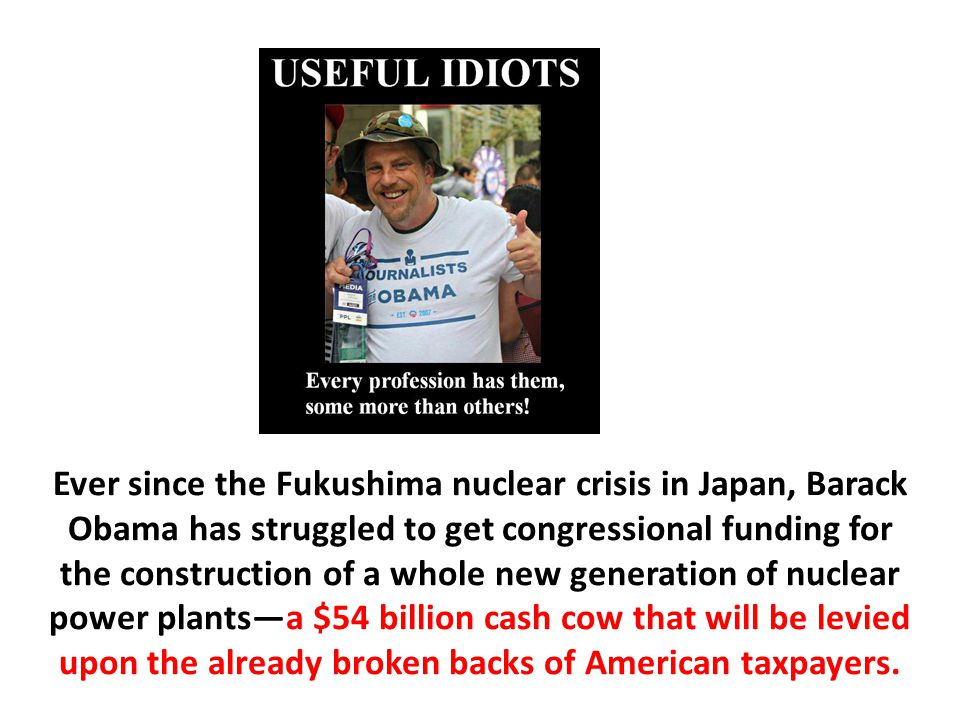 Ever since the Fukushima nuclear crisis in Japan, Barack Obama has struggled to get congressional funding for the construction of a whole new generation of nuclear power plants—a $54 billion cash cow that will be levied upon the already broken backs of American taxpayers.