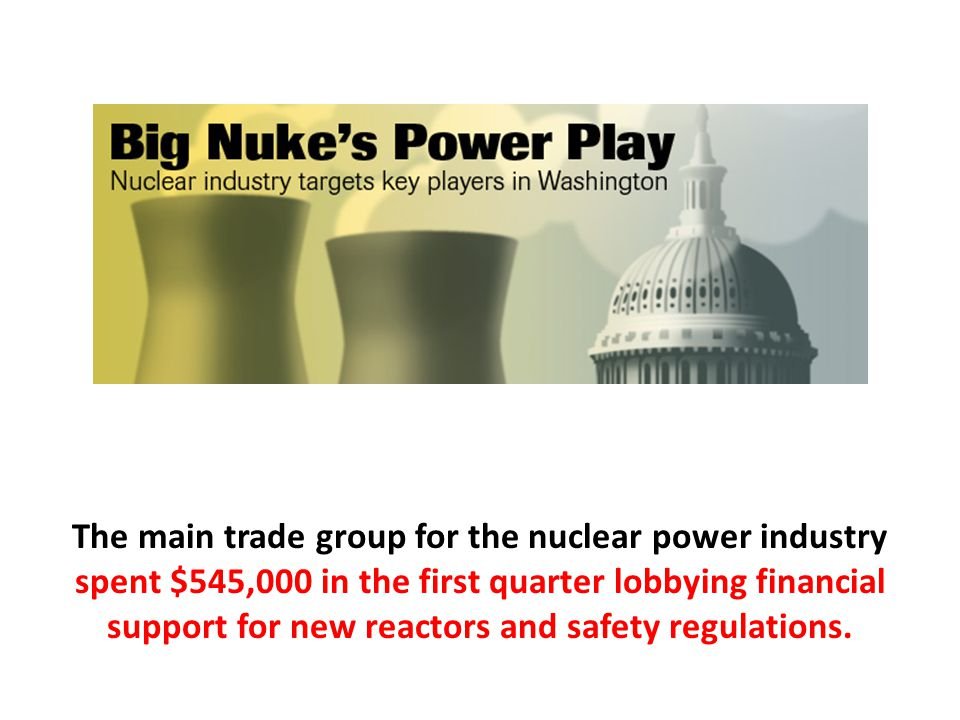 The main trade group for the nuclear power industry spent $545,000 in the first quarter lobbying financial support for new reactors and safety regulations.