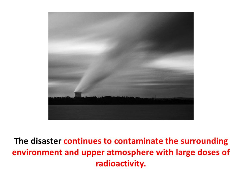 The disaster continues to contaminate the surrounding environment and upper atmosphere with large doses of radioactivity.