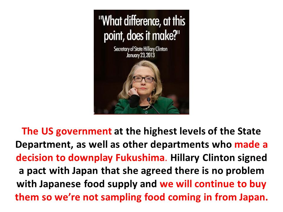 The US government at the highest levels of the State Department, as well as other departments who made a decision to downplay Fukushima.