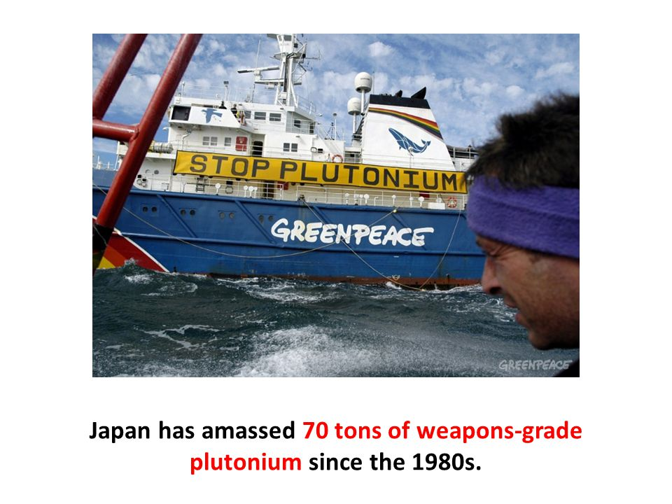 Japan has amassed 70 tons of weapons-grade plutonium since the 1980s.