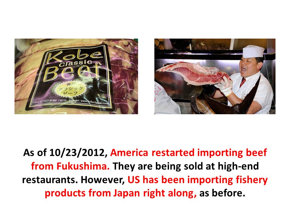 As of 10/23/2012, America restarted importing beef from Fukushima.