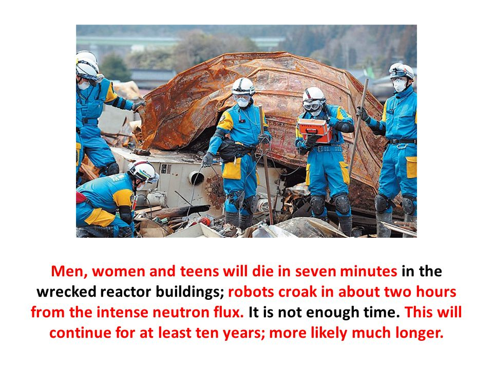 Men, women and teens will die in seven minutes in the wrecked reactor buildings; robots croak in about two hours from the intense neutron flux.