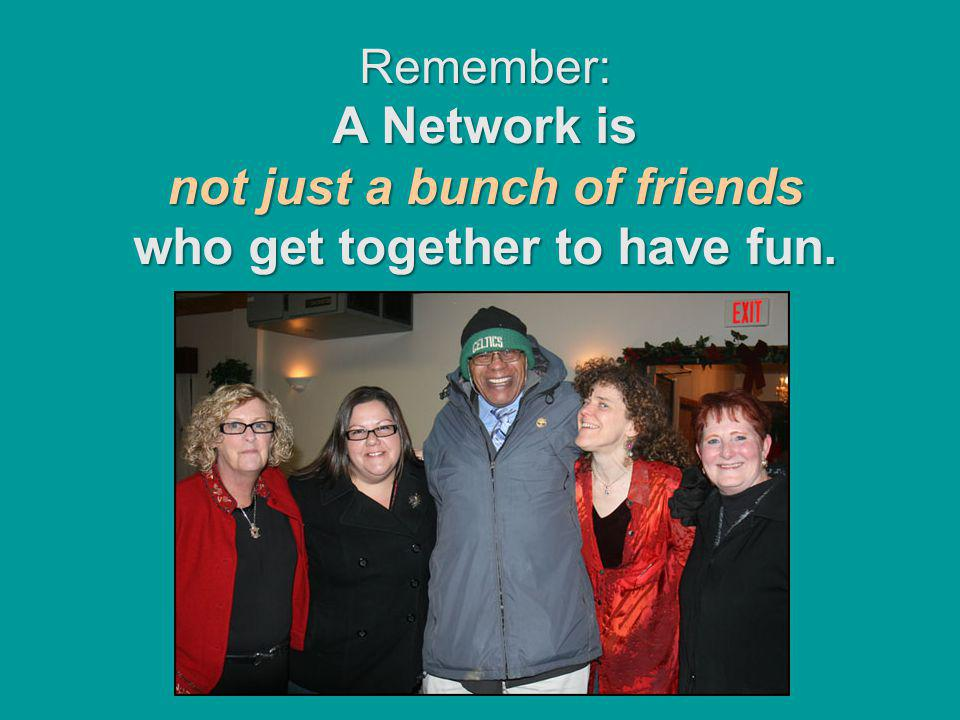 Remember: A Network is not just a bunch of friends who get together to have fun.