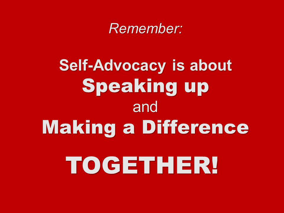 Remember: Self-Advocacy is about Speaking up and Making a Difference TOGETHER!