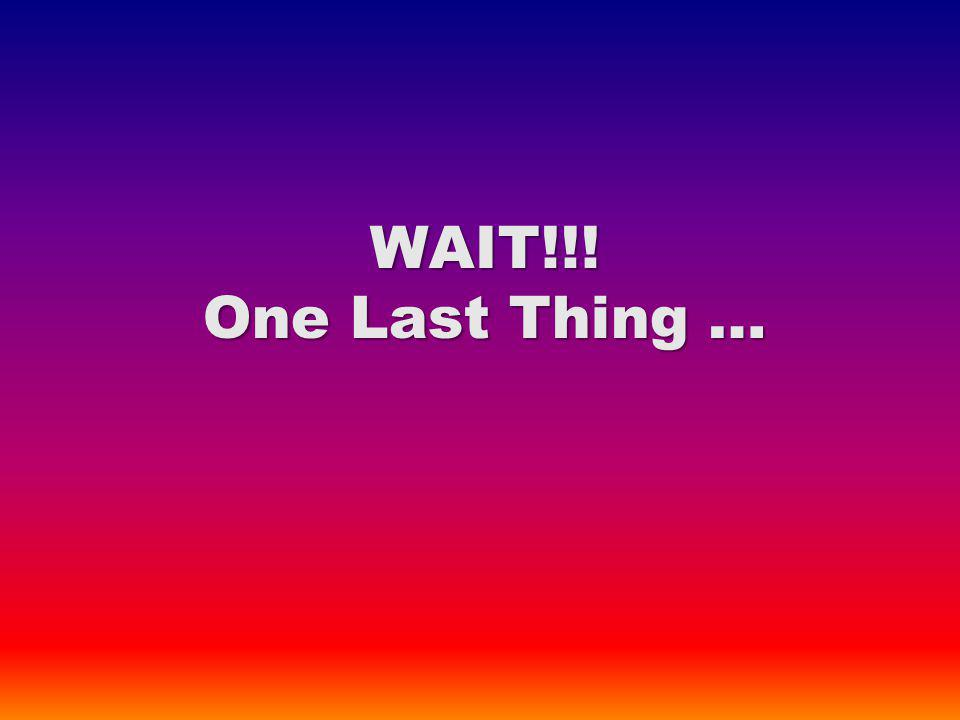 WAIT!!! One Last Thing …