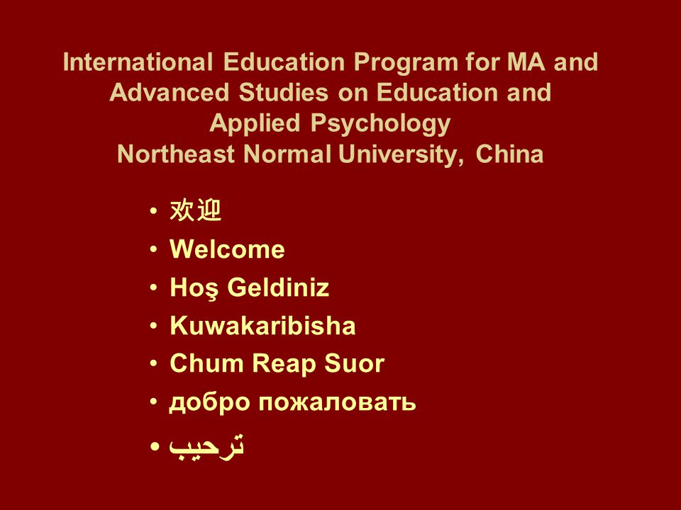 International Education Program for MA and Advanced Studies on Education and Applied Psychology Northeast Normal University, China 欢迎 Welcome Hoş Geldiniz Kuwakaribisha Chum Reap Suor добро пожаловать ترحيب