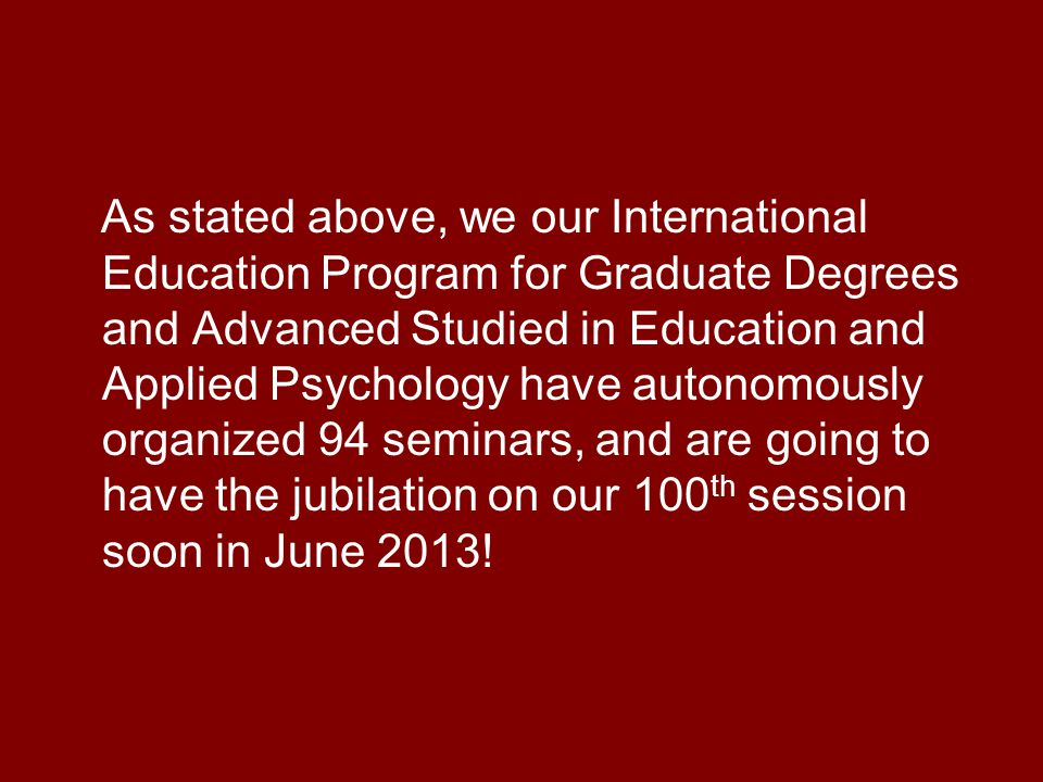 As stated above, we our International Education Program for Graduate Degrees and Advanced Studied in Education and Applied Psychology have autonomously organized 94 seminars, and are going to have the jubilation on our 100 th session soon in June 2013!