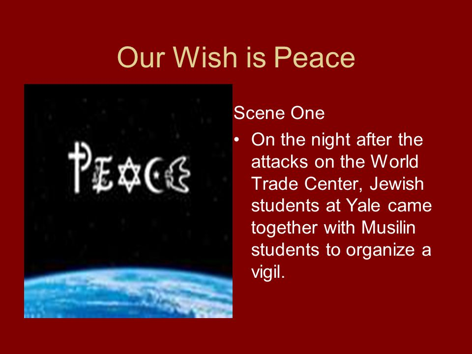 Our Wish is Peace Scene One On the night after the attacks on the World Trade Center, Jewish students at Yale came together with Musilin students to o