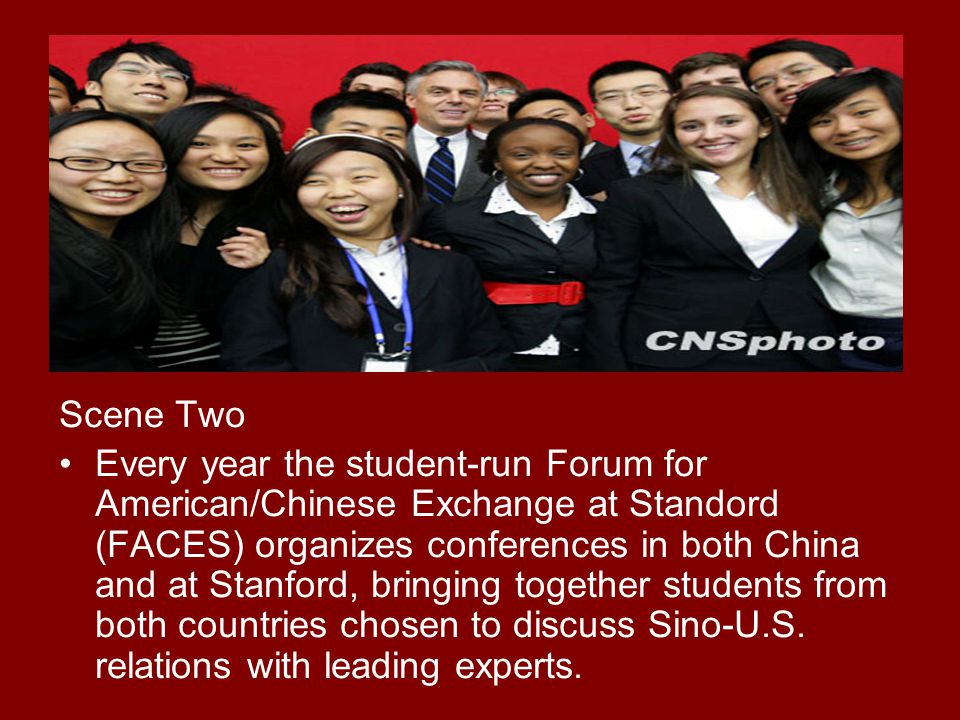 Scene Two Every year the student-run Forum for American/Chinese Exchange at Standord (FACES) organizes conferences in both China and at Stanford, brin