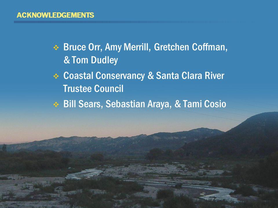 ACKNOWLEDGEMENTS  Bruce Orr, Amy Merrill, Gretchen Coffman, & Tom Dudley  Coastal Conservancy & Santa Clara River Trustee Council  Bill Sears, Sebastian Araya, & Tami Cosio