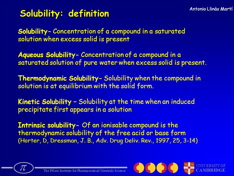  The Pfizer Institute for Pharmaceutical Materials Science UNIVERSITY OF CAMBRIDGE Antonio Llinàs Martí Solubility: definition Solubility- Concentration of a compound in a saturated solution when excess solid is present Aqueous Solubility- Concentration of a compound in a saturated solution of pure water when excess solid is present.