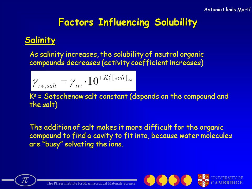  The Pfizer Institute for Pharmaceutical Materials Science UNIVERSITY OF CAMBRIDGE Antonio Llinàs Martí Factors Influencing Solubility Salinity As salinity increases, the solubility of neutral organic compounds decreases (activity coefficient increases) K s = Setschenow salt constant (depends on the compound and the salt) The addition of salt makes it more difficult for the organic compound to find a cavity to fit into, because water molecules are busy solvating the ions.