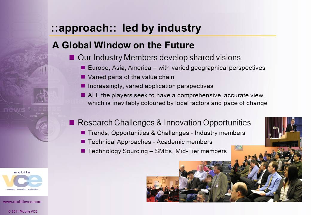 www.mobilevce.com © 2011 Mobile VCE ::approach:: led by industry A Global Window on the Future Our Industry Members develop shared visions Europe, Asia, America – with varied geographical perspectives Varied parts of the value chain Increasingly, varied application perspectives ALL the players seek to have a comprehensive, accurate view, which is inevitably coloured by local factors and pace of change Research Challenges & Innovation Opportunities Trends, Opportunities & Challenges - Industry members Technical Approaches - Academic members Technology Sourcing – SMEs, Mid-Tier members