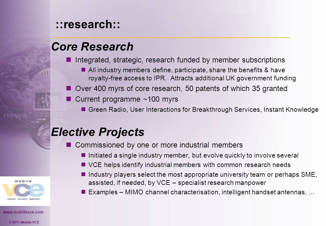 www.mobilevce.com © 2011 Mobile VCE ::research:: Core Research Integrated, strategic, research funded by member subscriptions All industry members define, participate, share the benefits & have royalty-free access to IPR.