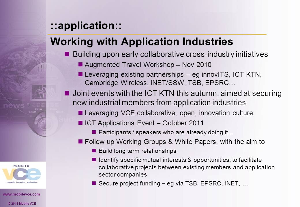 www.mobilevce.com © 2011 Mobile VCE ::application:: Working with Application Industries Building upon early collaborative cross-industry initiatives Augmented Travel Workshop – Nov 2010 Leveraging existing partnerships – eg innovITS, ICT KTN, Cambridge Wireless, iNET/SSW, TSB, EPSRC… Joint events with the ICT KTN this autumn, aimed at securing new industrial members from application industries Leveraging VCE collaborative, open, innovation culture ICT Applications Event – October 2011 Participants / speakers who are already doing it… Follow up Working Groups & White Papers, with the aim to Build long term relationships Identify specific mutual interests & opportunities, to facilitate collaborative projects between existing members and application sector companies Secure project funding – eg via TSB, EPSRC, iNET, …